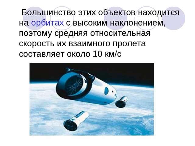 Большинство этих объектов находится на орбитах с высоким наклонением, поэтом...