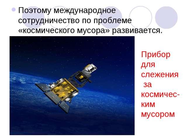 Поэтому международное сотрудничество по проблеме «космического мусора» развив...