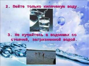 2. Пейте только кипяченую воду. 3. Не купайтесь в водоемах со стоячей, загряз