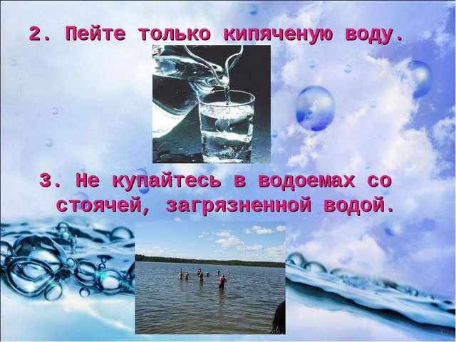 2. Пейте только кипяченую воду. 3. Не купайтесь в водоемах со стоячей, загряз...