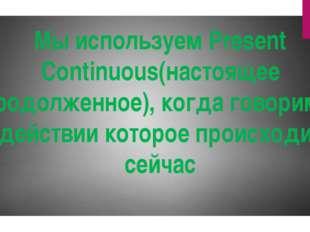 Мы используем Present Continuous(настоящее продолженное), когда говорим о дей