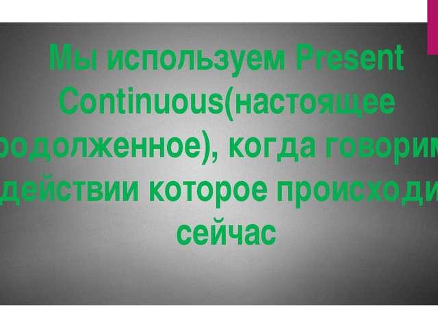 Мы используем Present Continuous(настоящее продолженное), когда говорим о дей...