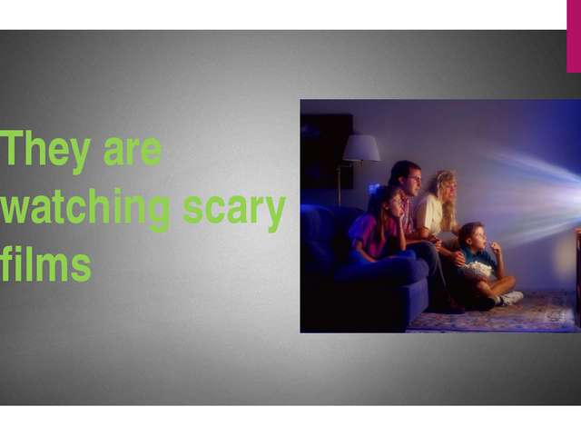 They are watching scary films