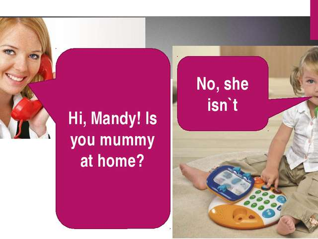 Hi, Mandy! Is you mummy at home? No, she isn`t