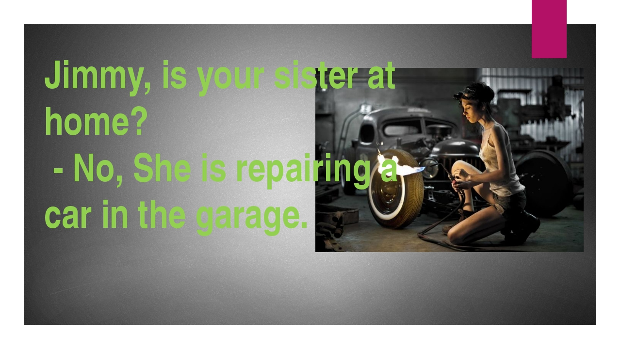 Jimmy, is your sister at home? - No, She is repairing a car in the garage.