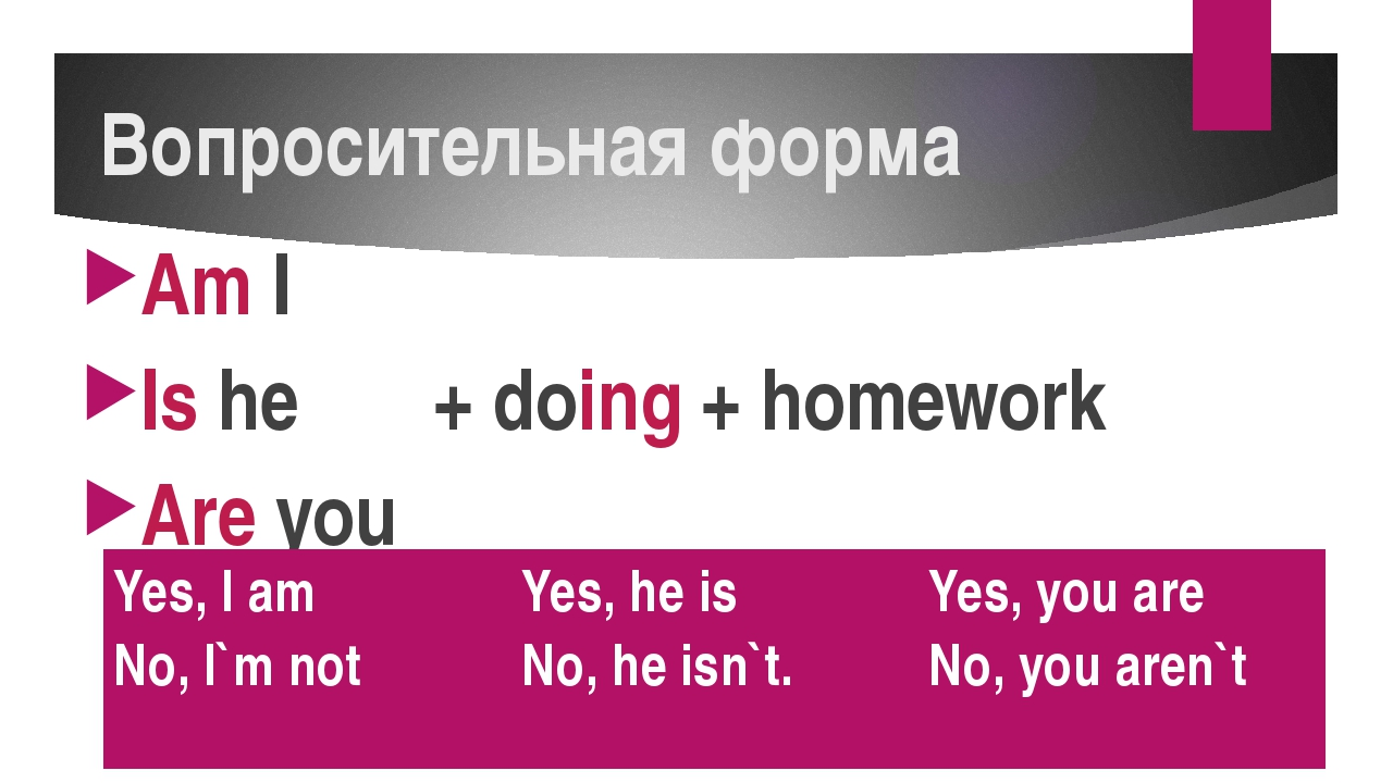 Вопросительная форма Am I Is he + doing + homework Are you Yes, I am No, I`mn...