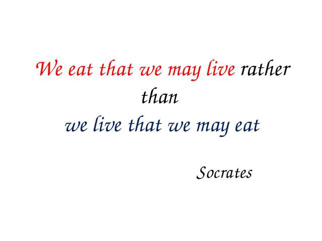 We eat that we may live rather than we live that we may eat Socrates