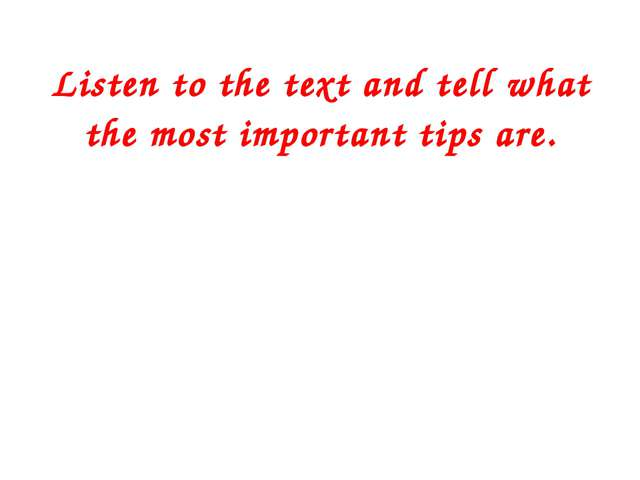 Listen to the text and tell what the most important tips are.
