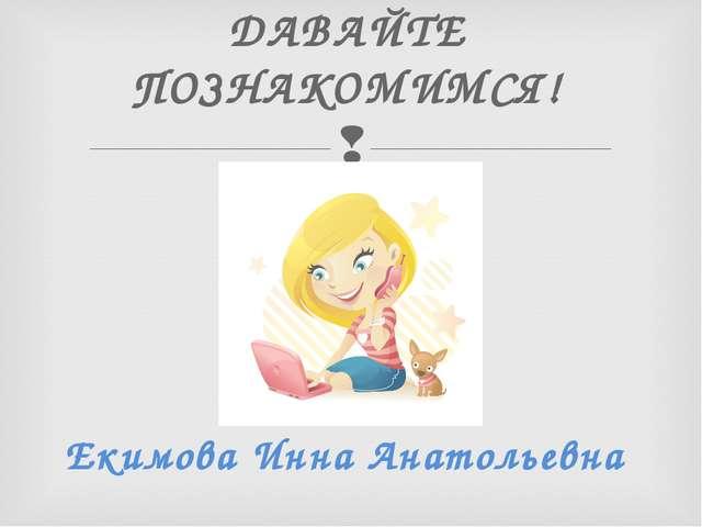 ДАВАЙТЕ ПОЗНАКОМИМСЯ! Екимова Инна Анатольевна