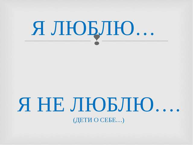 Я ЛЮБЛЮ… Я НЕ ЛЮБЛЮ…. (ДЕТИ О СЕБЕ…)