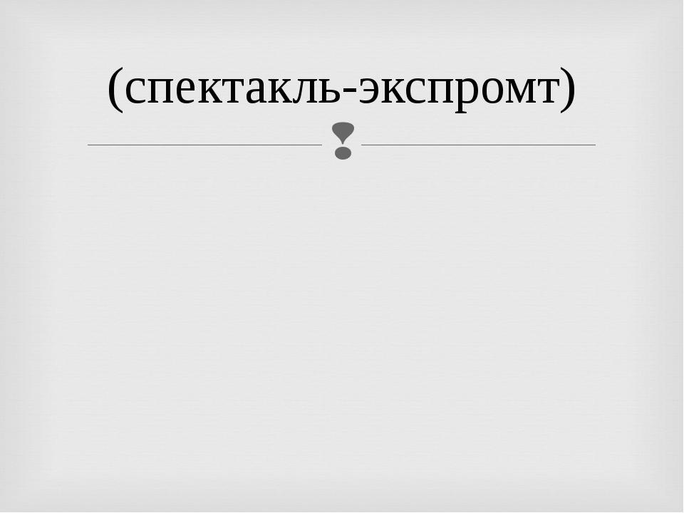 (спектакль-экспромт)