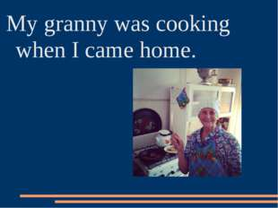 My granny was cooking when I came home.