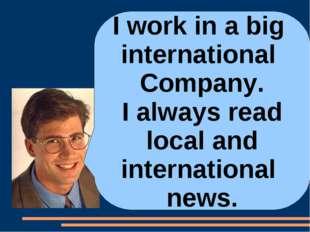 I work in a big international Company. I always read local and international