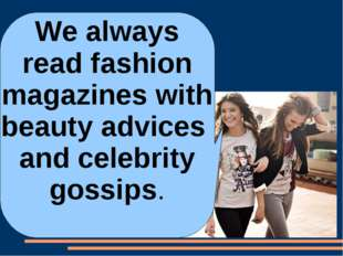 We always read fashion magazines with beauty advices and celebrity gossips.