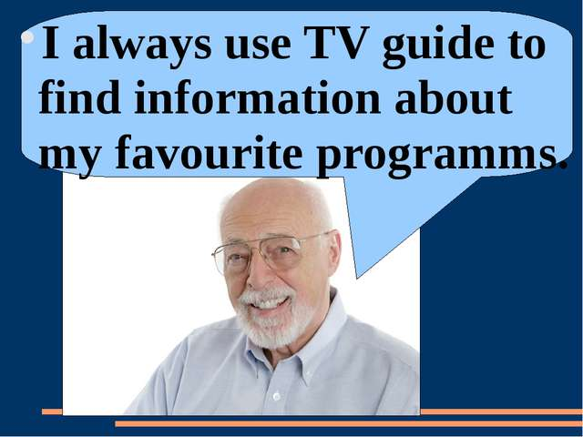 I always use TV guide to find information about my favourite programms.