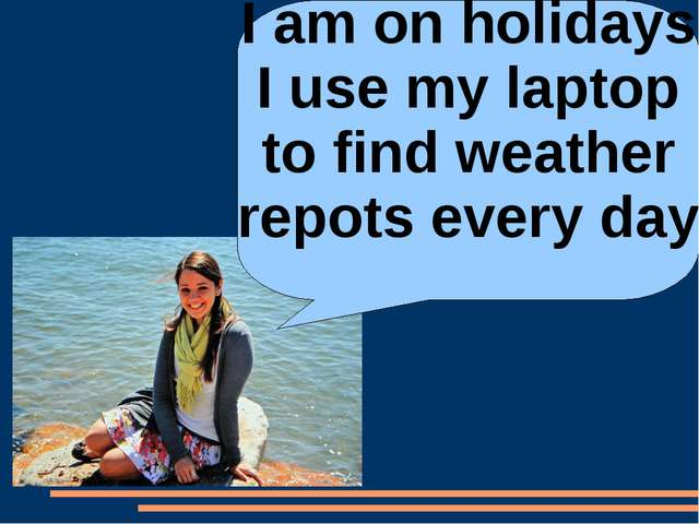 I am on holidays I use my laptop to find weather repots every day