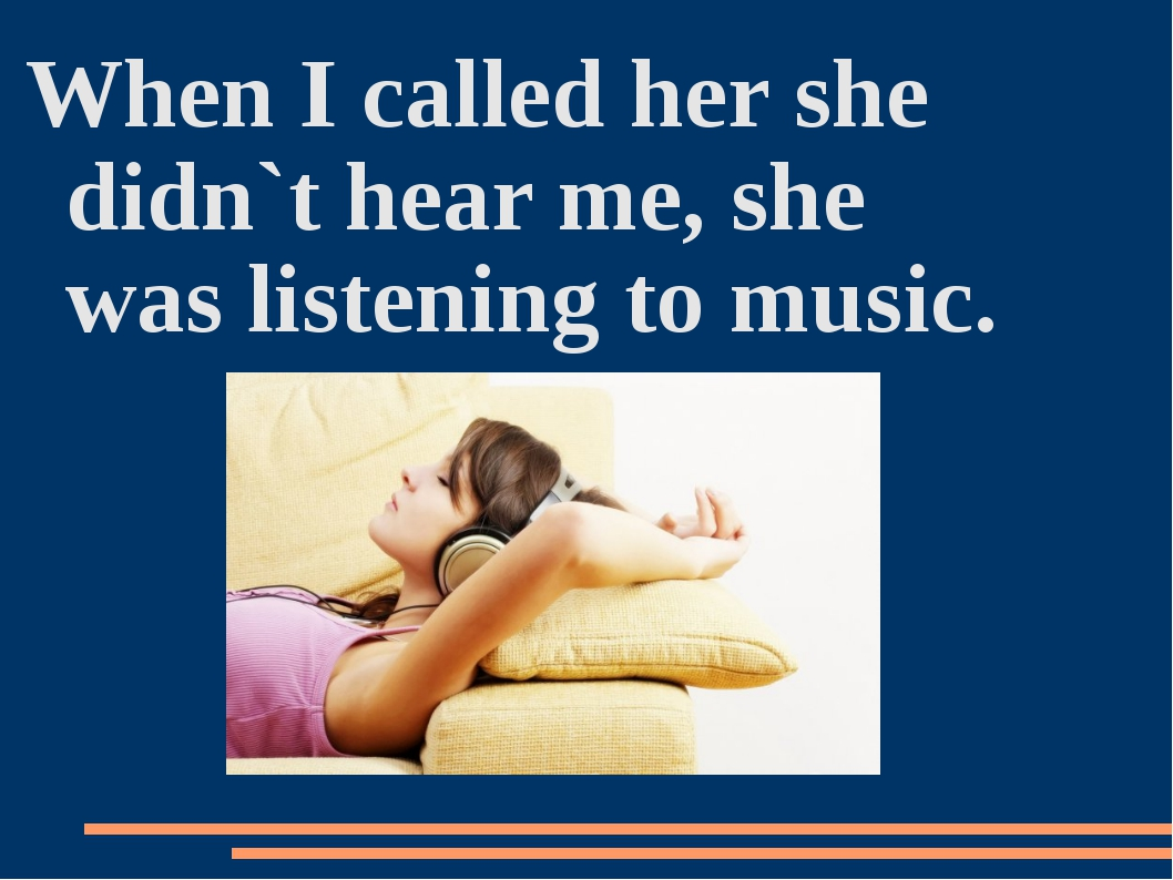 When I called her she didn`t hear me, she was listening to music.