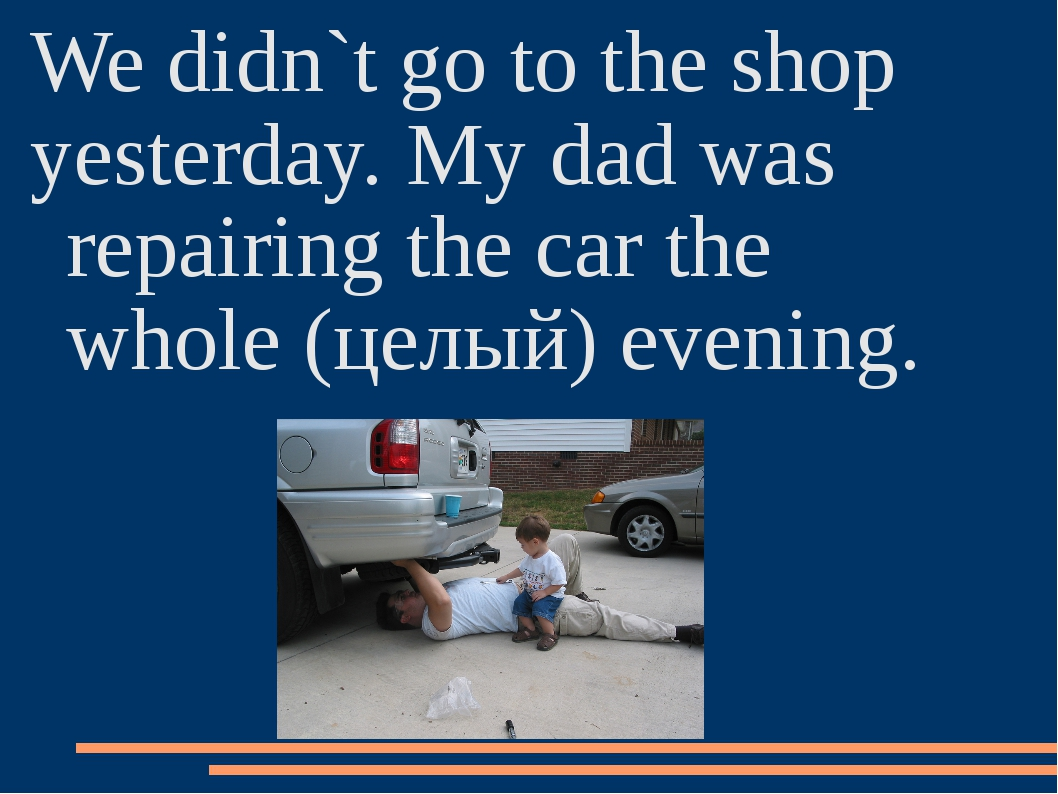 We didn`t go to the shop yesterday. My dad was repairing the car the whole (ц...