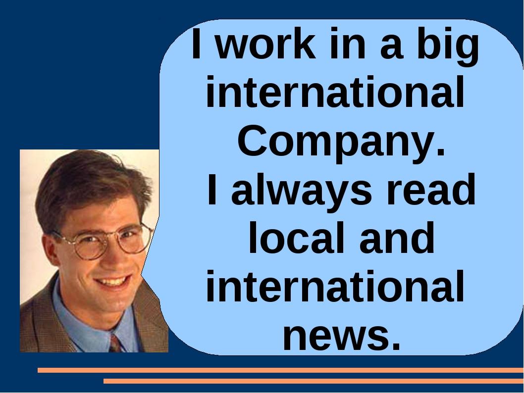 I work in a big international Company. I always read local and international...