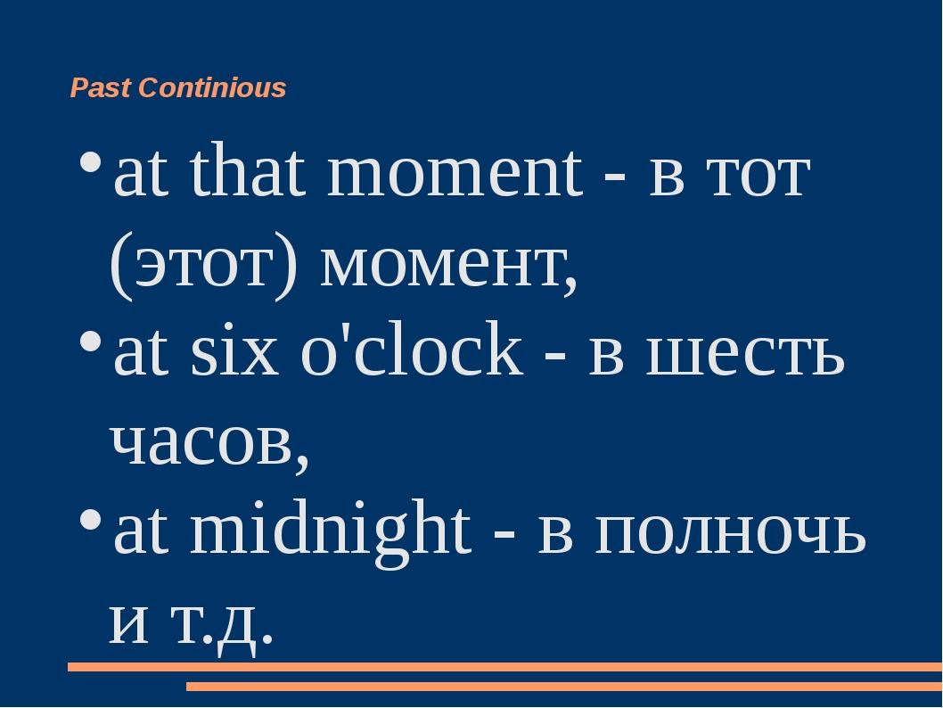 Past Continious at that moment - в тот (этот) момент, at six o'clock - в шест...