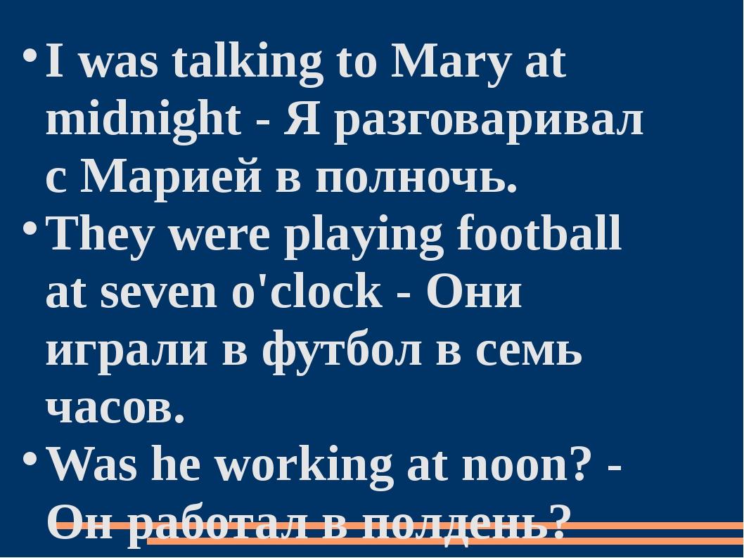 I was talking to Mary at midnight - Я разговаривал с Марией в полночь. They w...