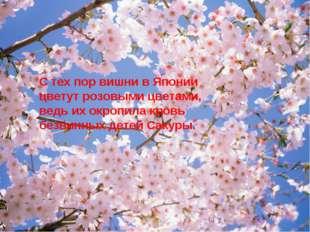 С тех пор вишни в Японии цветут розовыми цветами, ведь их окропила кровь безв