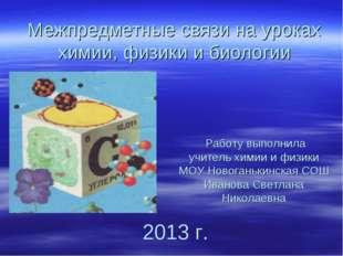 Межпредметные связи на уроках химии, физики и биологии Работу выполнила учите