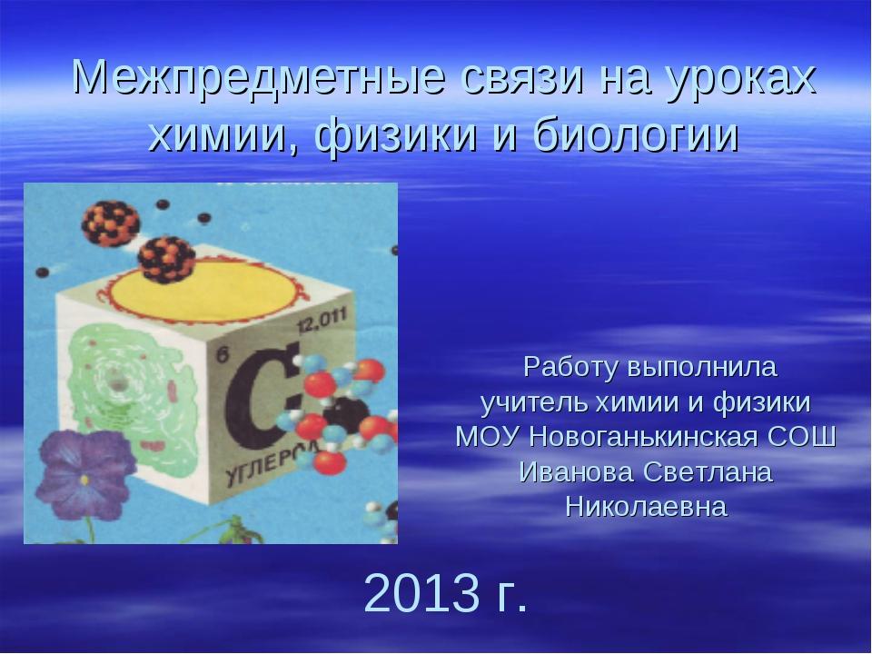 Межпредметные связи на уроках химии, физики и биологии Работу выполнила учите...