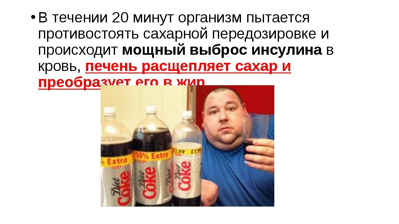В течении 20 минут организм пытается противостоять сахарной передозировке и п...