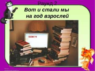 Раунд 2 Вот и стали мы на год взрослей larisa-stefanova@mail.ru