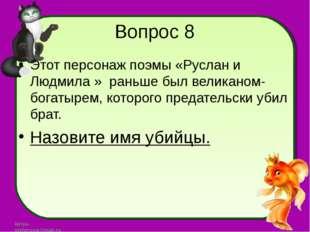 Вопрос 8 Этот персонаж поэмы «Руслан и Людмила » раньше был великаном-богатыр