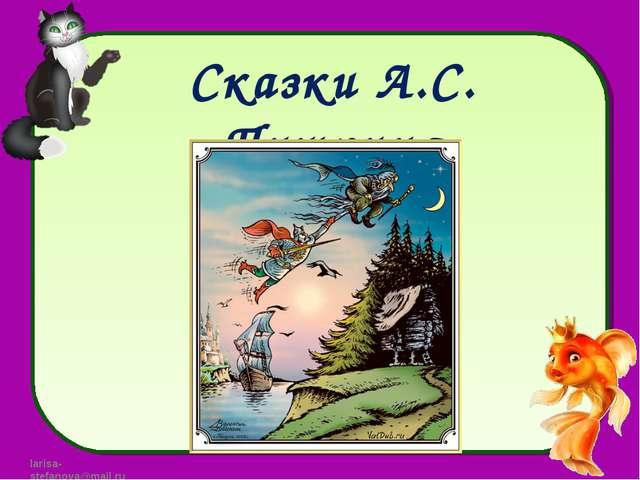 Сказки А.С. Пушкина larisa-stefanova@mail.ru