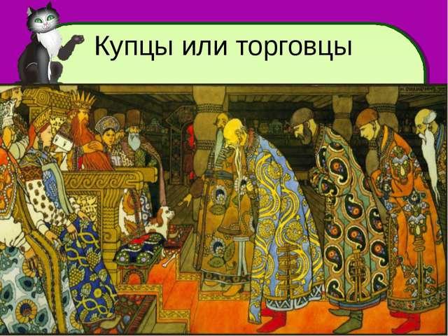 Купцы или торговцы larisa-stefanova@mail.ru