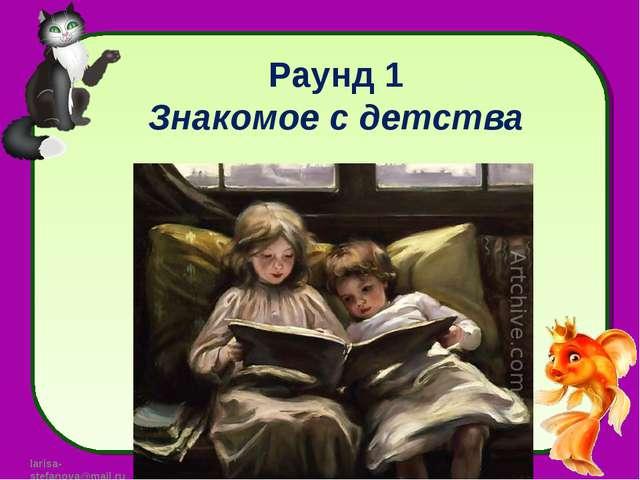 Раунд 1 Знакомое с детства larisa-stefanova@mail.ru