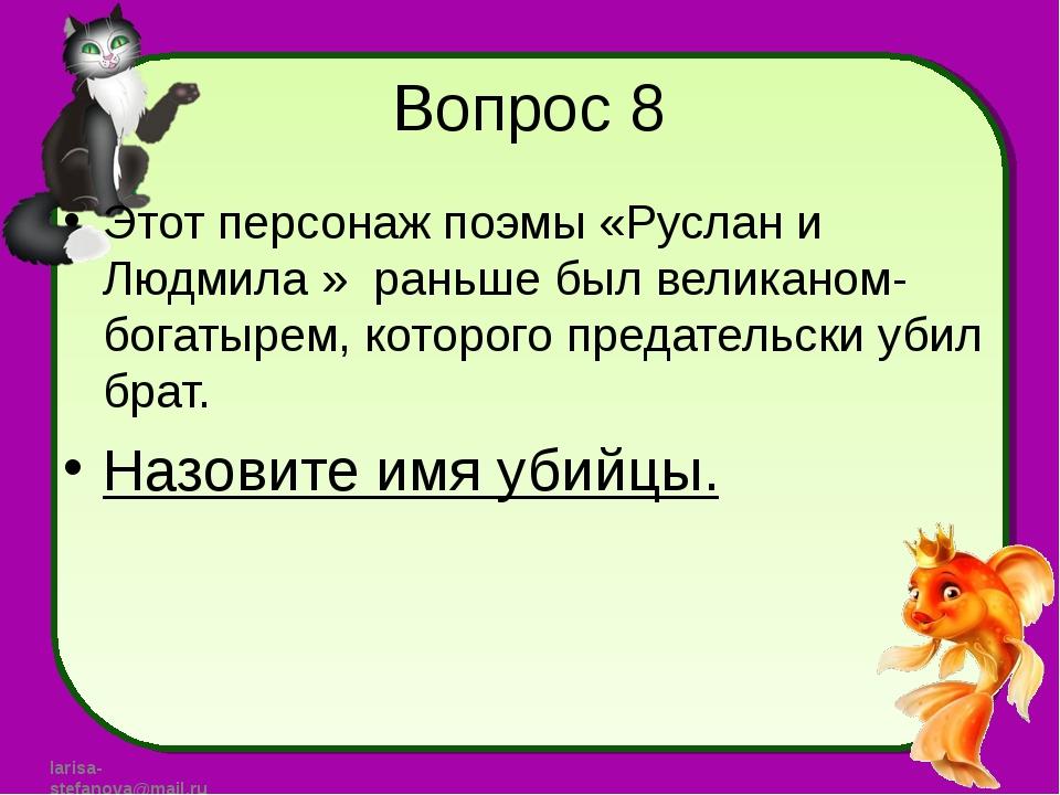 Вопрос 8 Этот персонаж поэмы «Руслан и Людмила » раньше был великаном-богатыр...