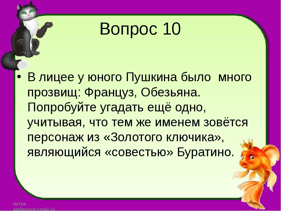 Вопрос 10 В лицее у юного Пушкина было много прозвищ: Француз, Обезьяна. Попр...