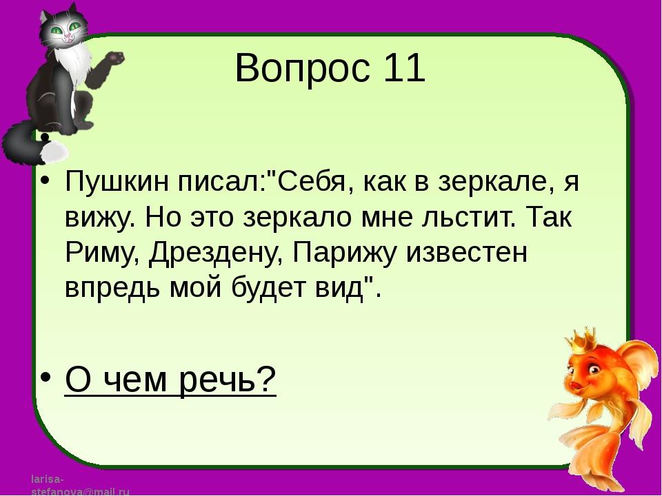 """Вопрос 11 Пушкин писал:""""Себя, как в зеркале, я вижу. Но это зеркало мне льсти..."""