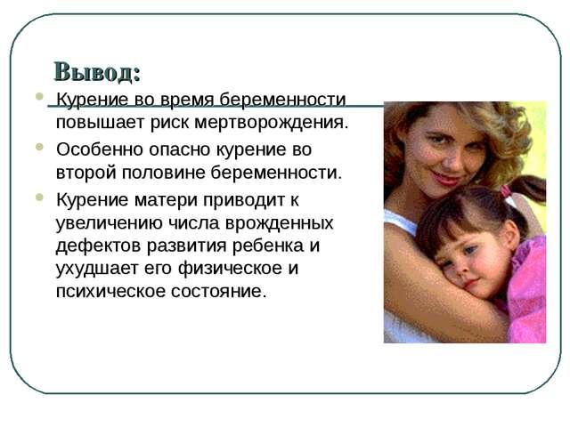 Вывод: Курение во время беременности повышает риск мертворождения. Особенно о...