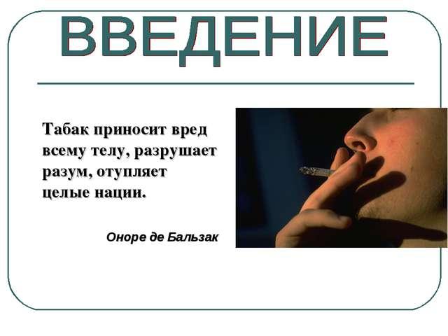 Табак приносит вред всему телу, разрушает разум, отупляет целые нации. Оноре...