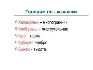 Говорим по - казахски Көпқырлық – многогранник Көпбұрыш – многоугольник Қыр –