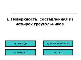 1. Поверхность, составленная из четырех треугольников А) ТЕТРАЭДР С) КВАДРАТ