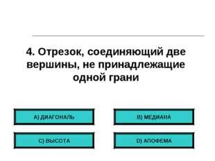 4. Отрезок, соединяющий две вершины, не принадлежащие одной грани А) ДИАГОНАЛ