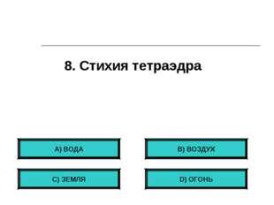 8. Стихия тетраэдра А) ВОДА С) ЗЕМЛЯ B) ВОЗДУХ D) ОГОНЬ