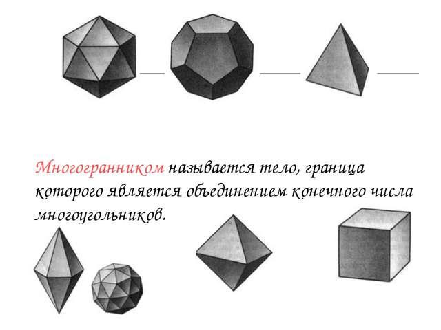 Многогранником называется тело, граница которого является объединением конечн...