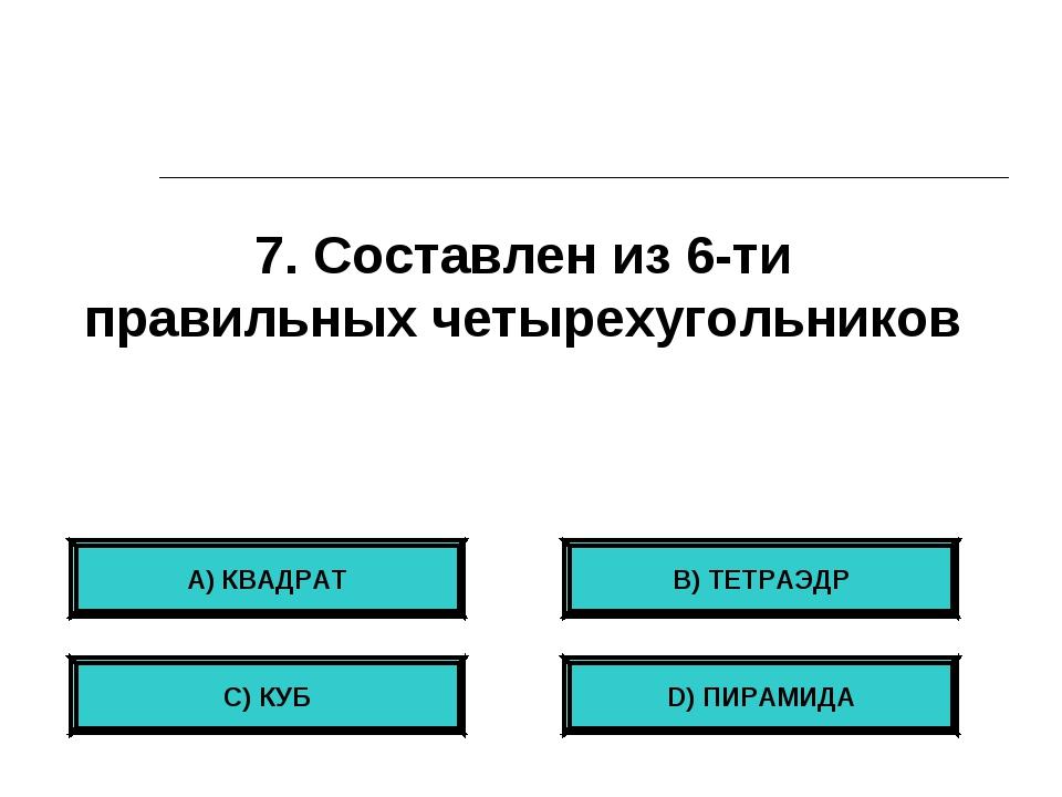 7. Составлен из 6-ти правильных четырехугольников А) КВАДРАТ С) КУБ B) ТЕТРАЭ...