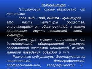 Субкультура - (этимология слова- образовано от латинских слов sub – под, cul
