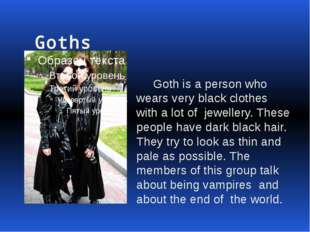 Goths Goth is a person who wears very black clothes with a lot of jewellery.