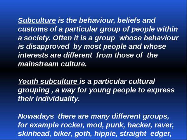 Subculture is the behaviour, beliefs and customs of a particular group of peo...