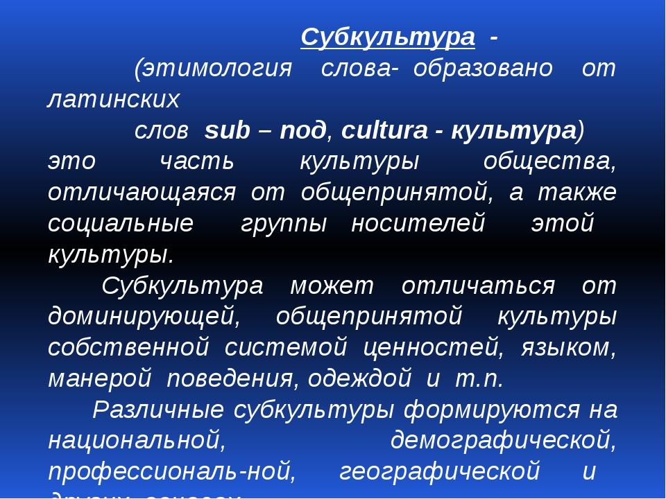 Субкультура - (этимология слова- образовано от латинских слов sub – под, cul...