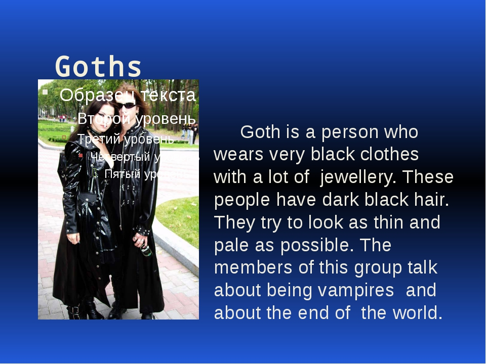 Goths Goth is a person who wears very black clothes with a lot of jewellery....